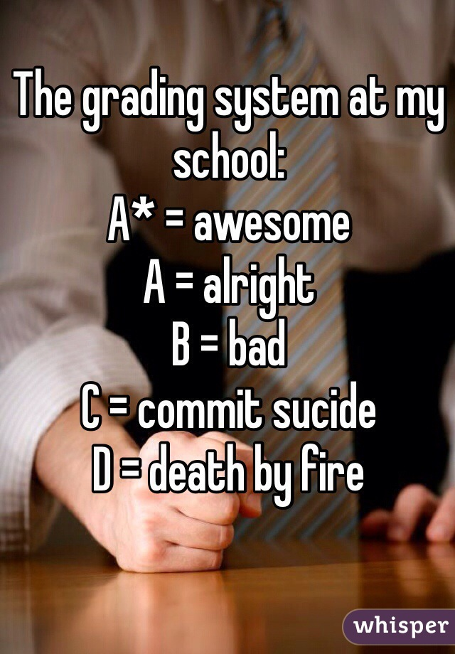 The grading system at my school: A* = awesome A = alright B = bad C = commit sucide D = death by fire