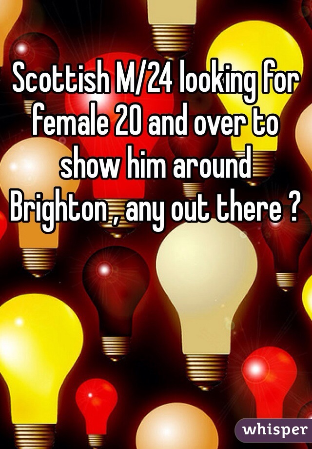 Scottish M/24 looking for female 20 and over to show him around Brighton , any out there ?