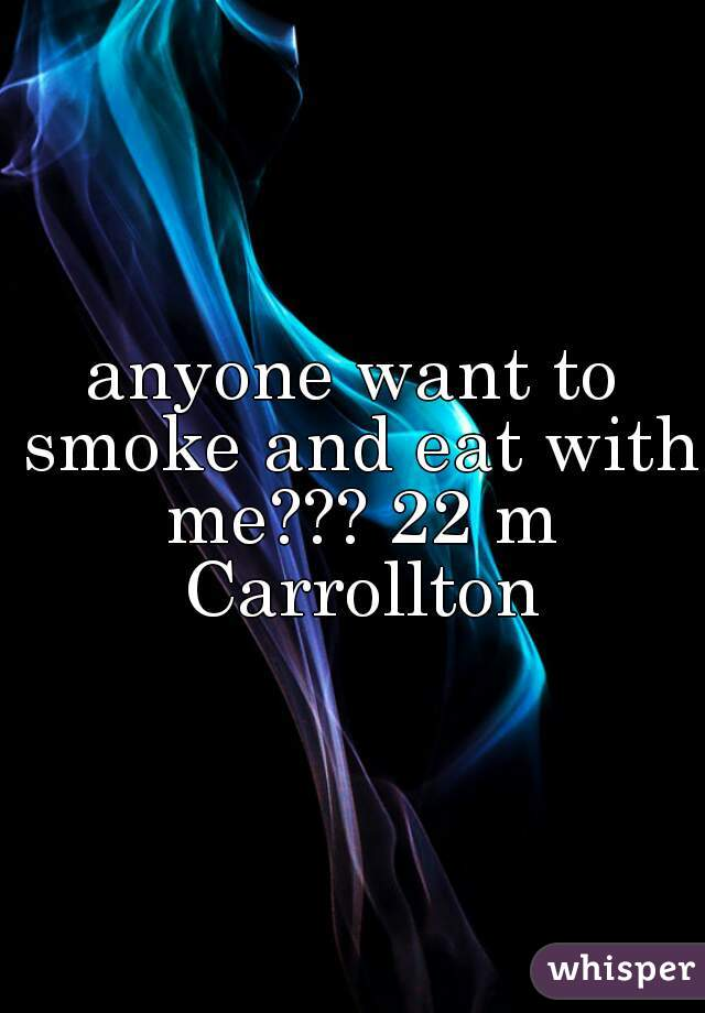 anyone want to smoke and eat with me??? 22 m Carrollton