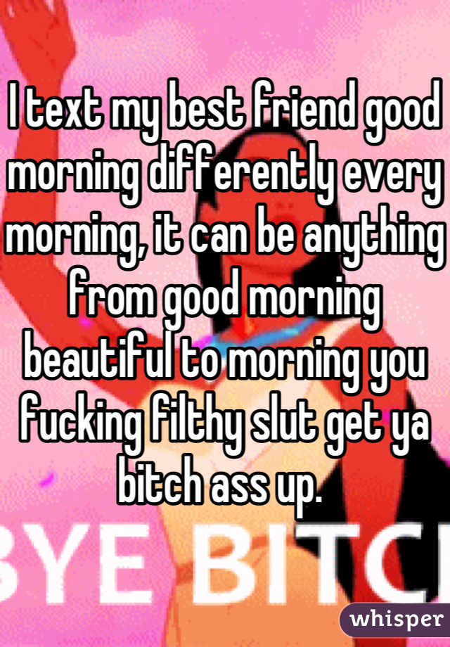 I text my best friend good morning differently every morning, it can be anything from good morning beautiful to morning you fucking filthy slut get ya bitch ass up.