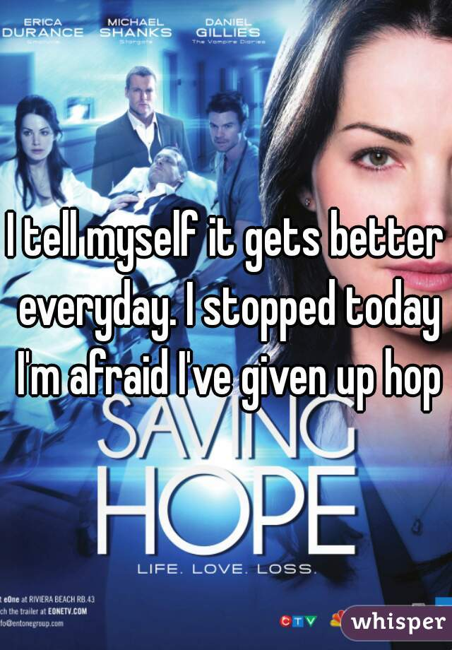 I tell myself it gets better everyday. I stopped today I'm afraid I've given up hope