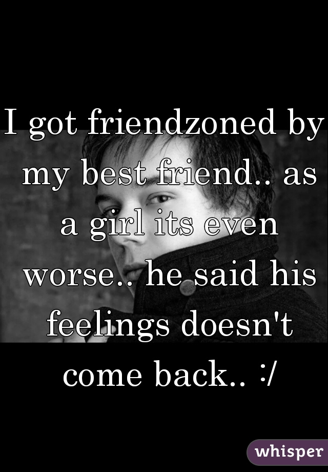 I got friendzoned by my best friend.. as a girl its even worse.. he said his feelings doesn't come back.. :/
