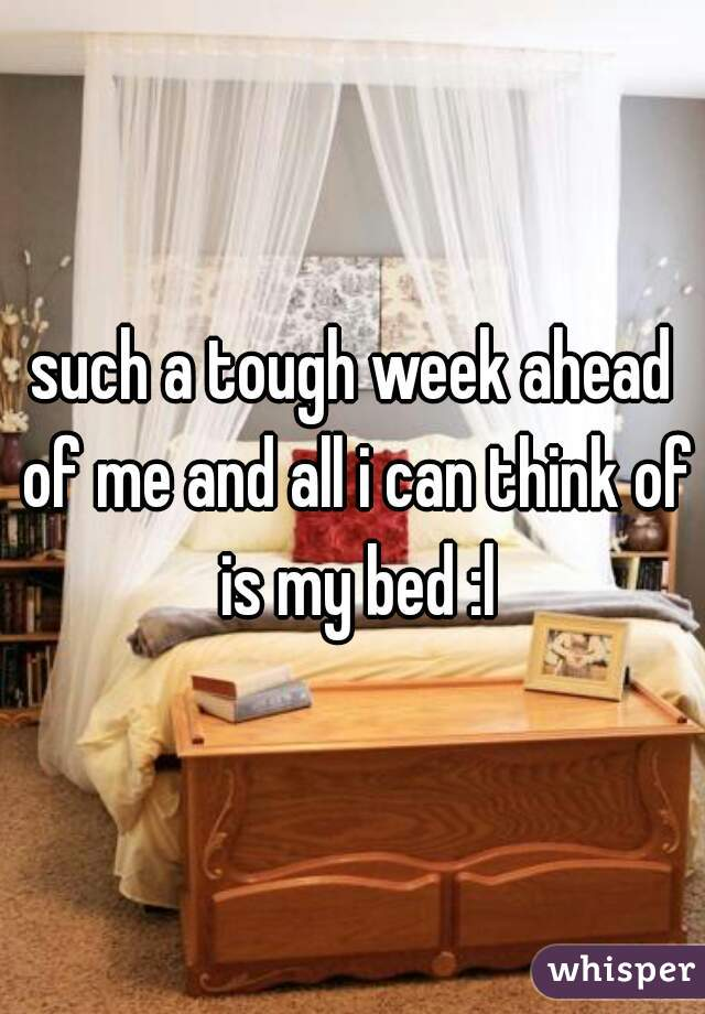 such a tough week ahead of me and all i can think of is my bed :l
