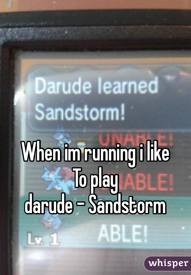 When im running i like To play  darude - Sandstorm