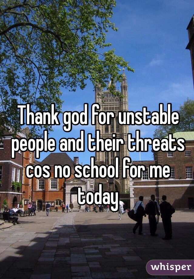 Thank god for unstable people and their threats cos no school for me today
