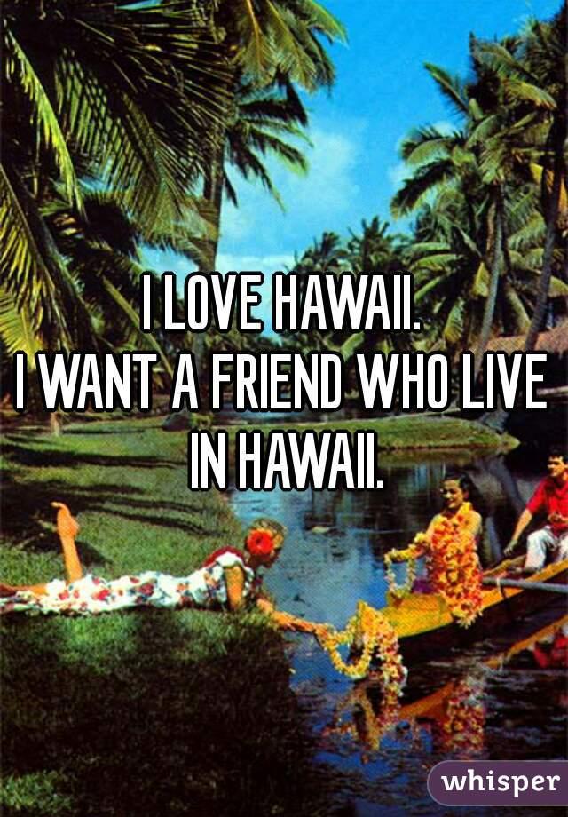 I LOVE HAWAII. I WANT A FRIEND WHO LIVE IN HAWAII.