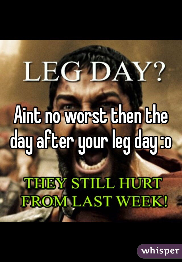Aint no worst then the day after your leg day :o