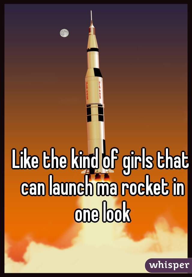 Like the kind of girls that can launch ma rocket in one look