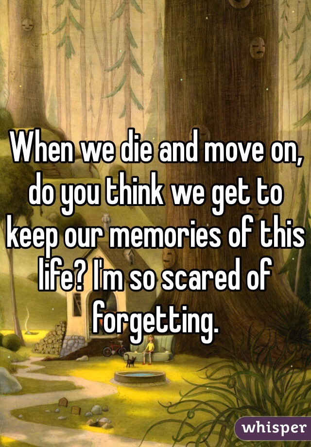 When we die and move on, do you think we get to keep our memories of this life? I'm so scared of forgetting.