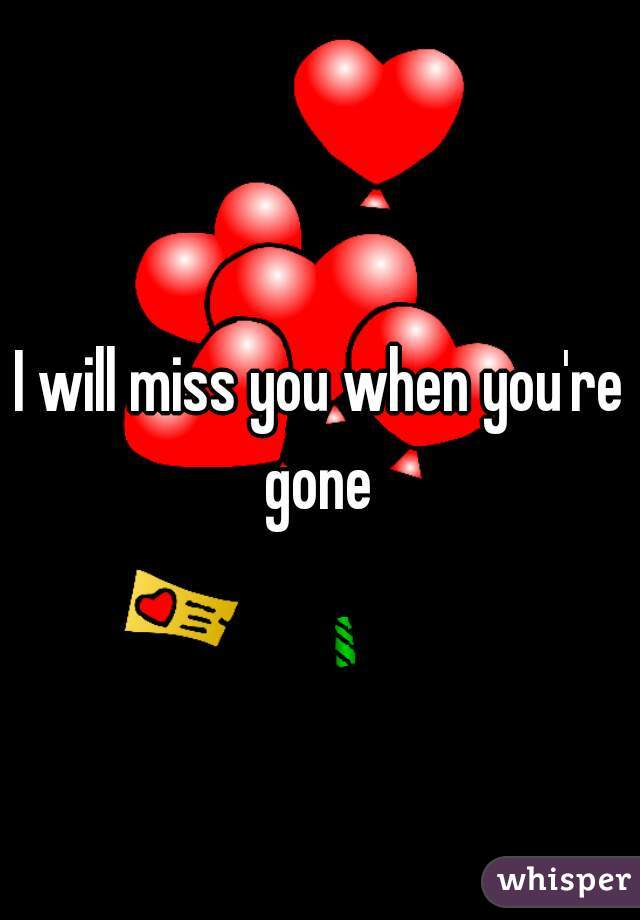 I will miss you when you're gone