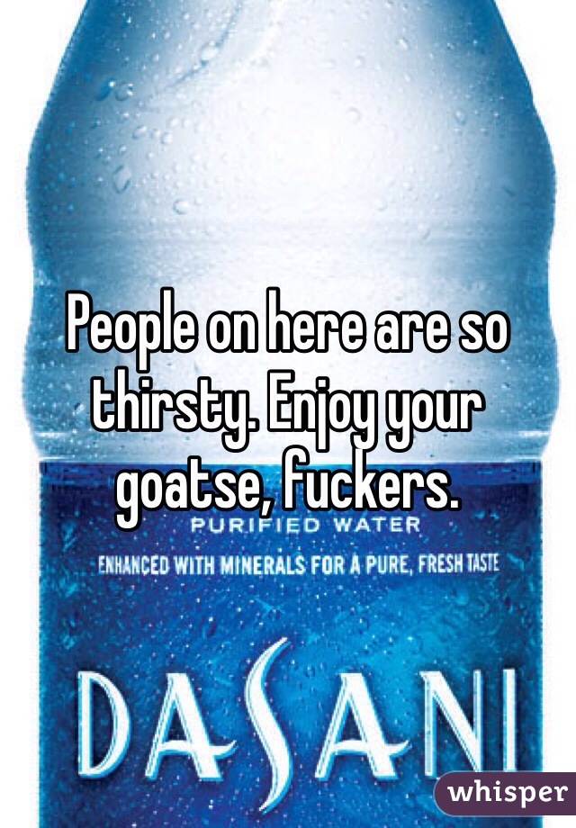 People on here are so thirsty. Enjoy your goatse, fuckers.