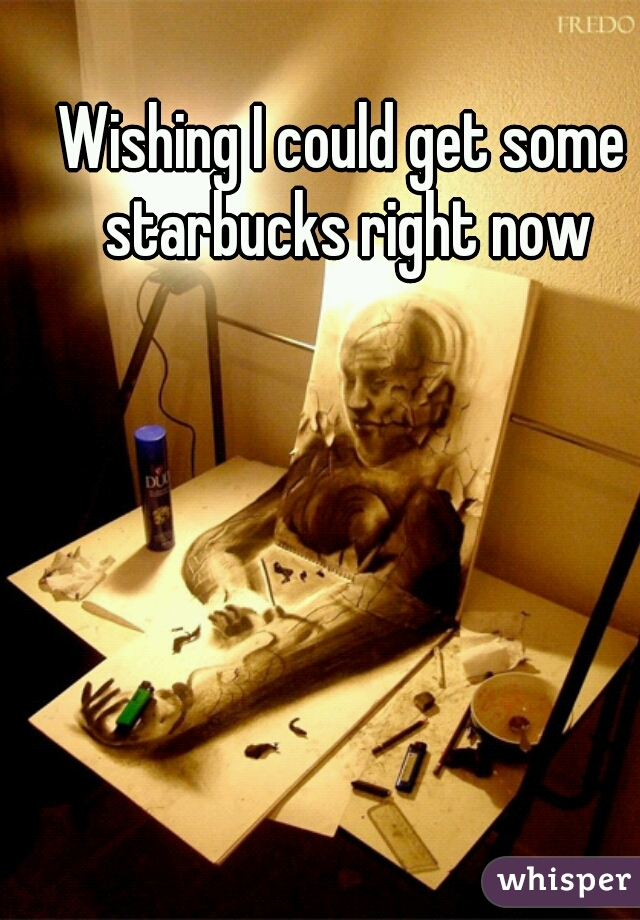 Wishing I could get some starbucks right now