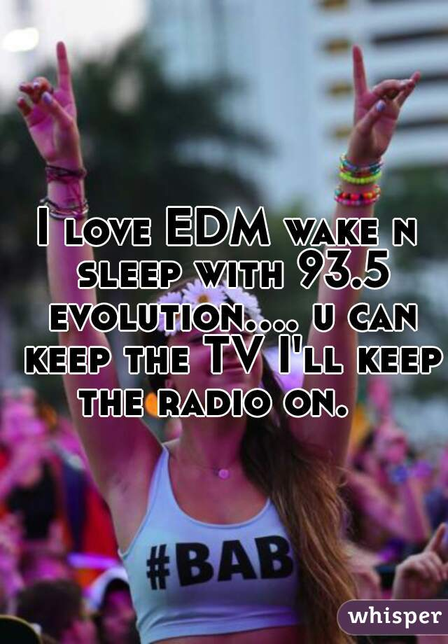 I love EDM wake n sleep with 93.5 evolution.... u can keep the TV I'll keep the radio on.