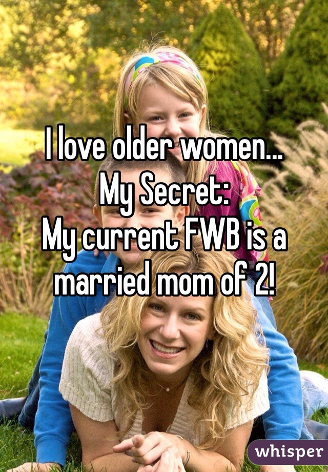 I love older women... My Secret: My current FWB is a  married mom of 2!