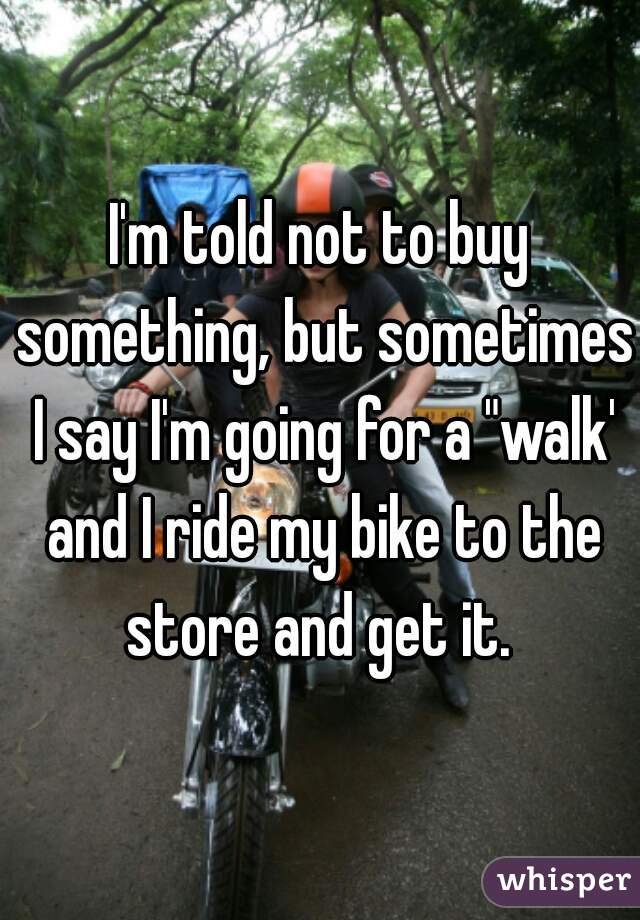 """I'm told not to buy something, but sometimes I say I'm going for a """"walk' and I ride my bike to the store and get it."""