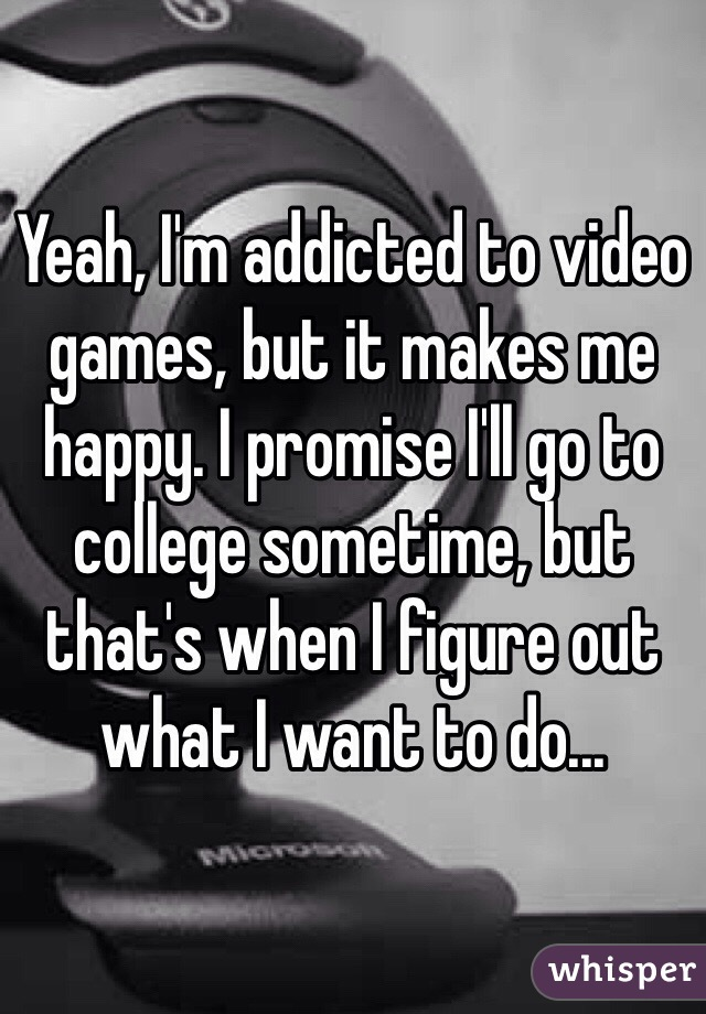 Yeah, I'm addicted to video games, but it makes me happy. I promise I'll go to college sometime, but that's when I figure out what I want to do...