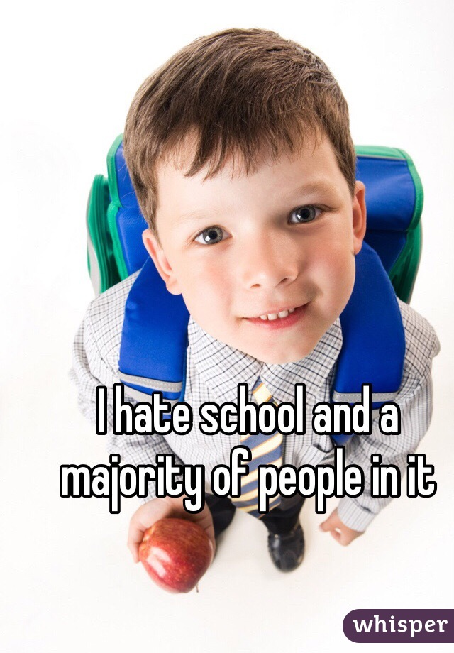 I hate school and a majority of people in it