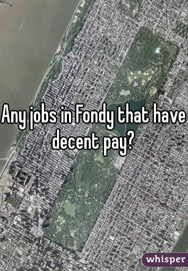 Any jobs in Fondy that have decent pay?