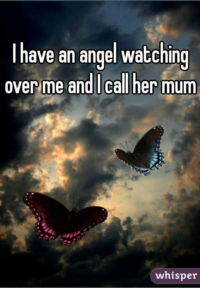 I have an angel watching over me and I call her mum