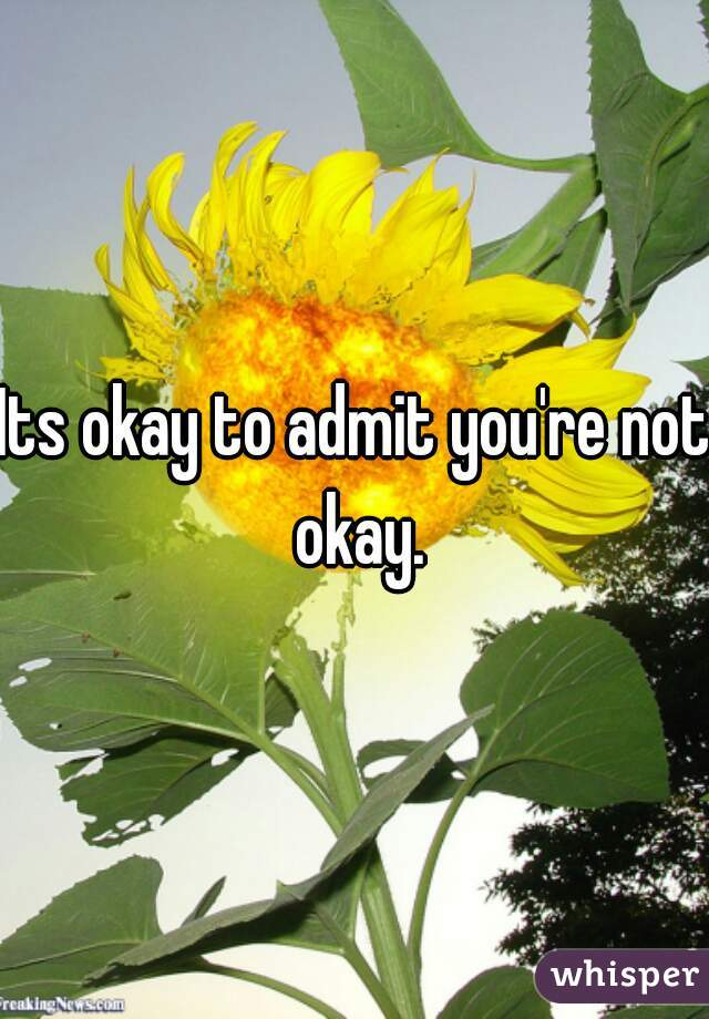 Its okay to admit you're not okay.