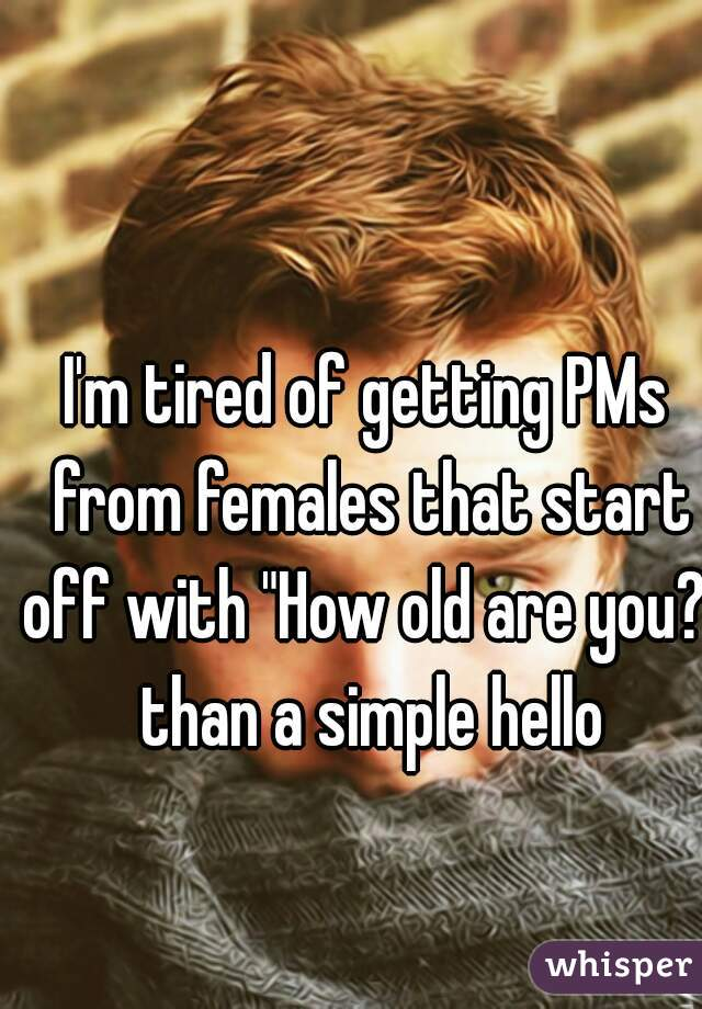 "I'm tired of getting PMs from females that start off with ""How old are you?"" than a simple hello"