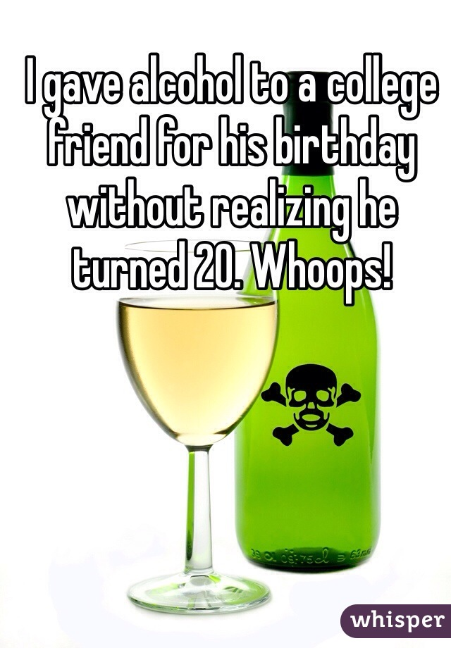 I gave alcohol to a college friend for his birthday without realizing he turned 20. Whoops!