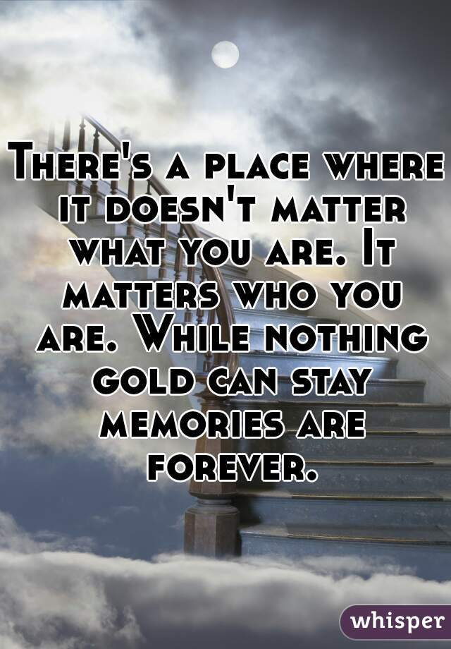 There's a place where it doesn't matter what you are. It matters who you are. While nothing gold can stay memories are forever.