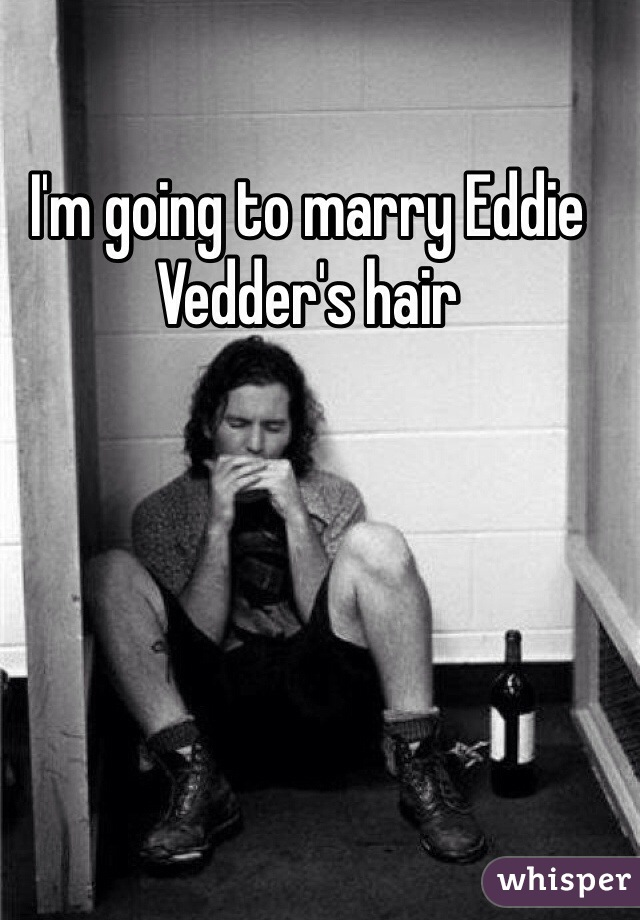 I'm going to marry Eddie Vedder's hair