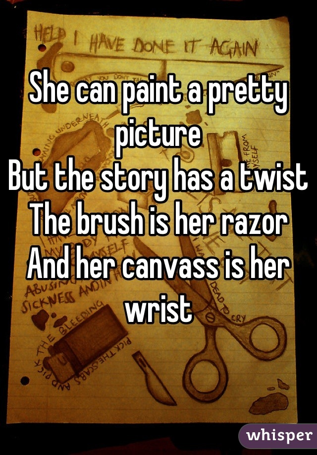 She can paint a pretty picture But the story has a twist  The brush is her razor And her canvass is her wrist