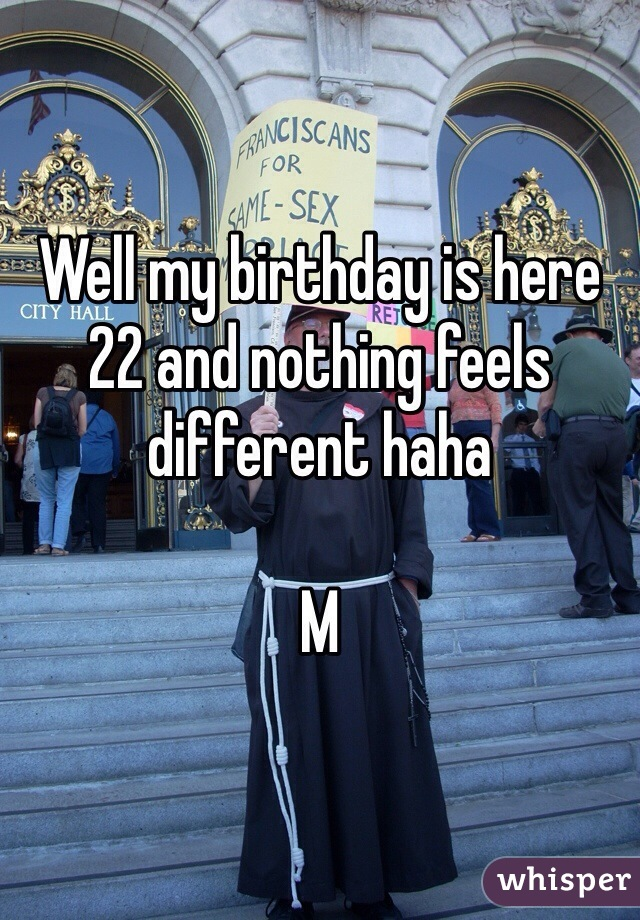 Well my birthday is here 22 and nothing feels different haha  M