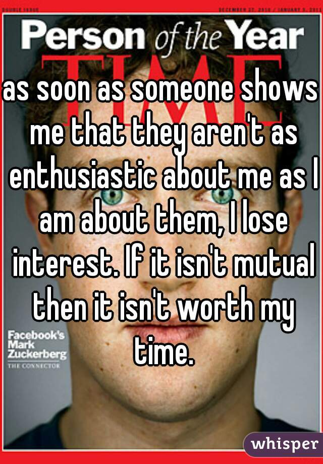 as soon as someone shows me that they aren't as enthusiastic about me as I am about them, I lose interest. If it isn't mutual then it isn't worth my time.