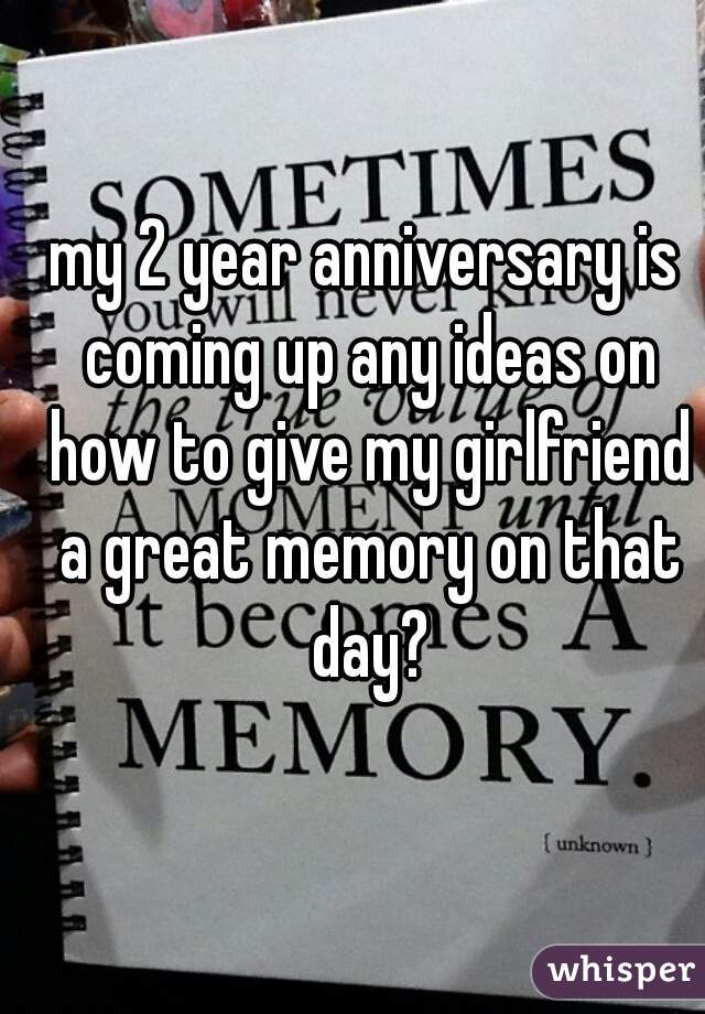 my 2 year anniversary is coming up any ideas on how to give my girlfriend a great memory on that day?