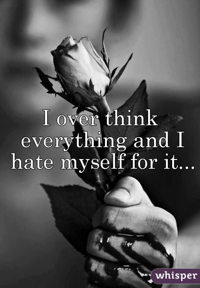 I over think everything and I hate myself for it...