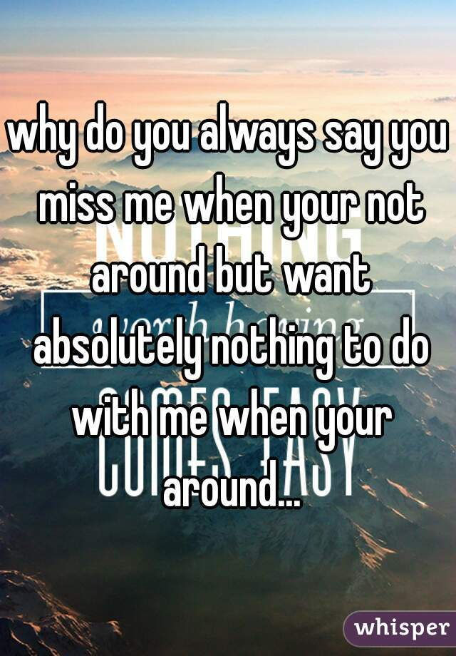 why do you always say you miss me when your not around but want absolutely nothing to do with me when your around...