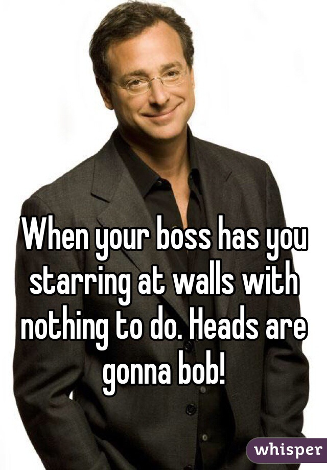 When your boss has you starring at walls with nothing to do. Heads are gonna bob!