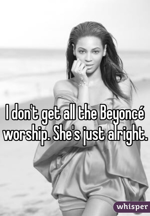 I don't get all the Beyoncé worship. She's just alright.