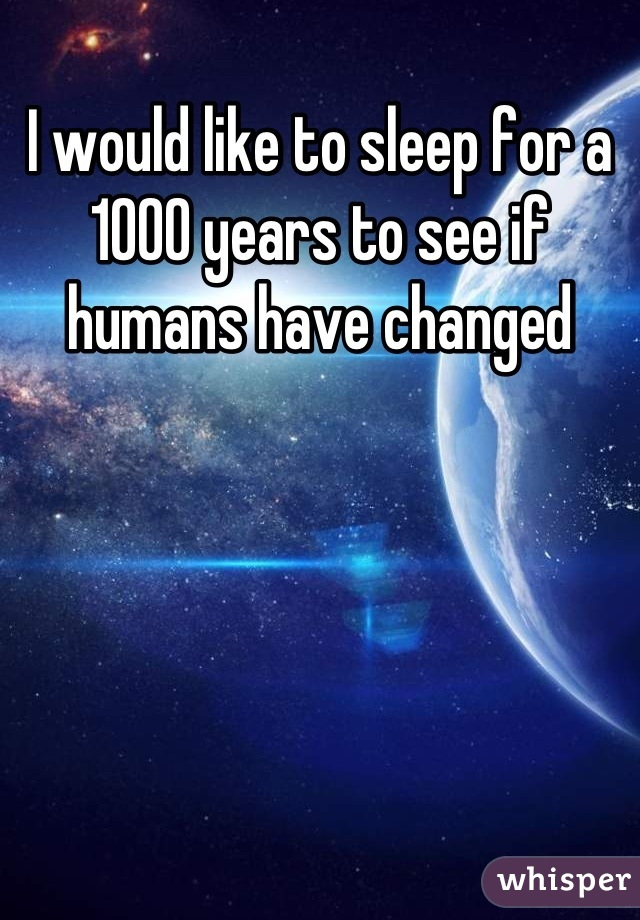 I would like to sleep for a 1000 years to see if humans have changed