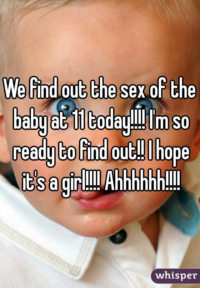 We find out the sex of the baby at 11 today!!!! I'm so ready to find out!! I hope it's a girl!!!! Ahhhhhh!!!!