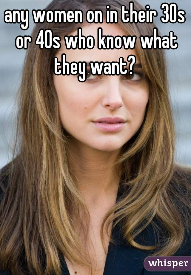 any women on in their 30s or 40s who know what they want?