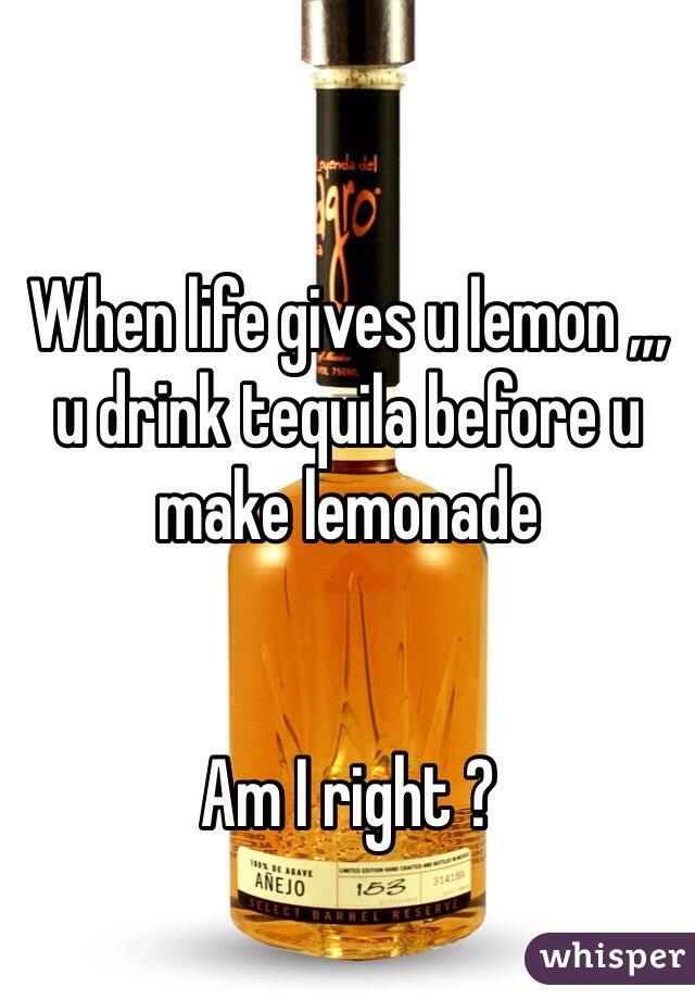 When life gives u lemon ,,, u drink tequila before u make lemonade    Am I right ?