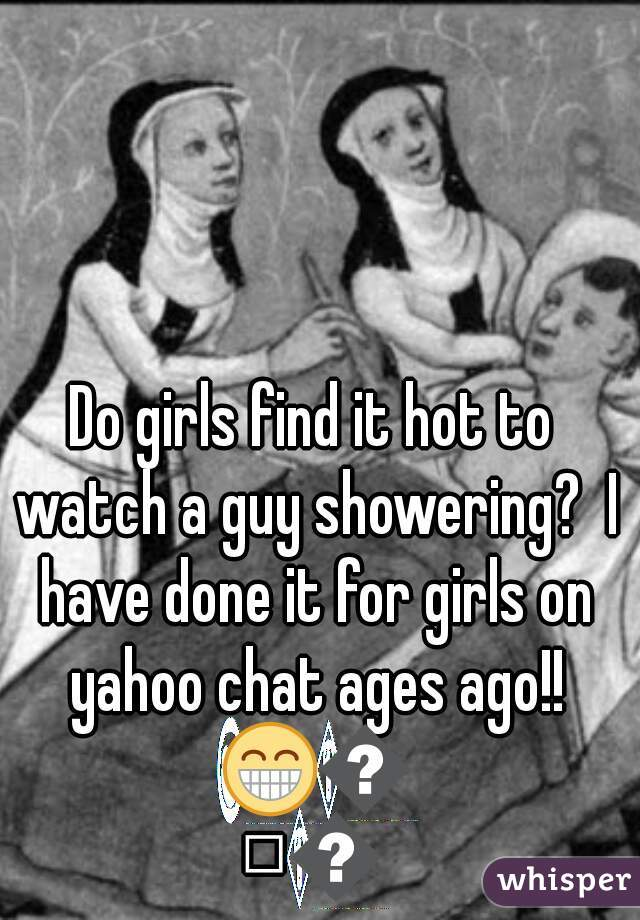 Do girls find it hot to watch a guy showering?  I have done it for girls on yahoo chat ages ago!! 😁😁😁