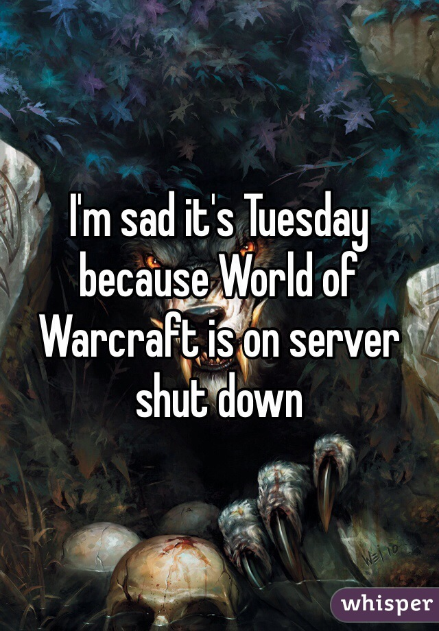 I'm sad it's Tuesday because World of Warcraft is on server shut down