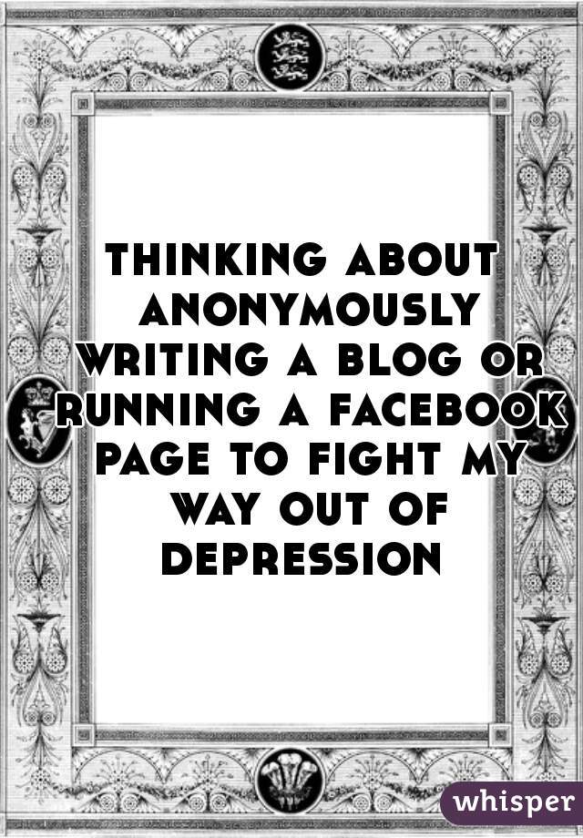 thinking about anonymously writing a blog or running a facebook page to fight my way out of depression