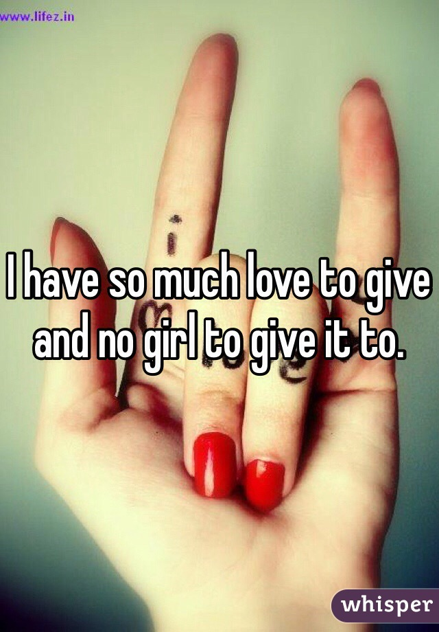 I have so much love to give and no girl to give it to.