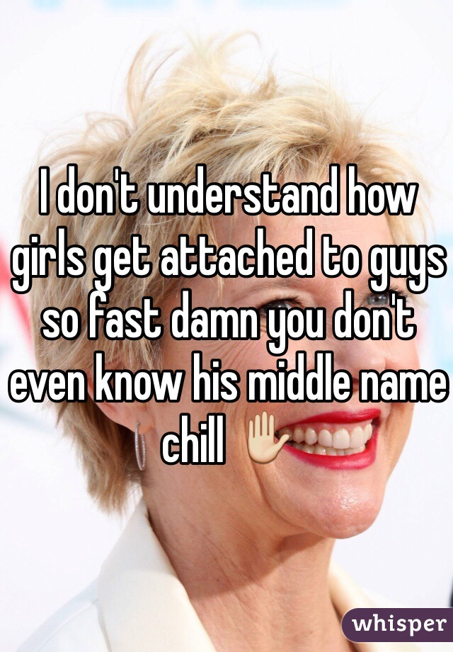 I don't understand how girls get attached to guys so fast damn you don't even know his middle name chill ✋