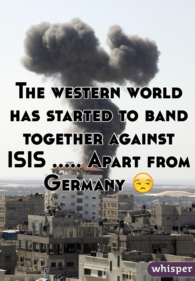 The western world has started to band together against ISIS ..... Apart from Germany 😒