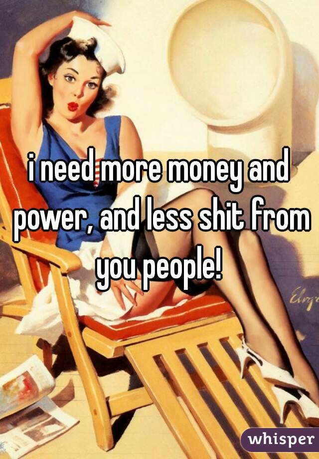 i need more money and power, and less shit from you people!