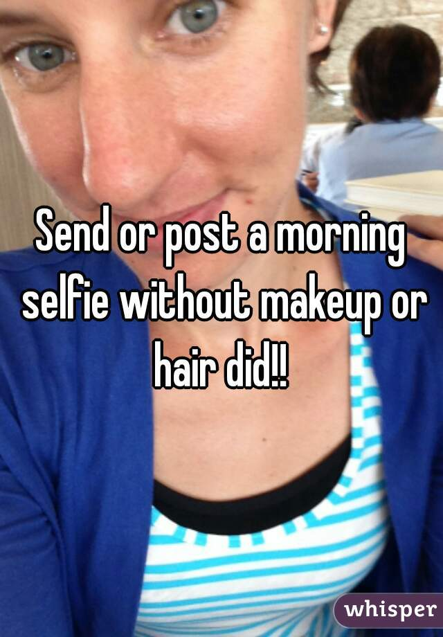Send or post a morning selfie without makeup or hair did!!