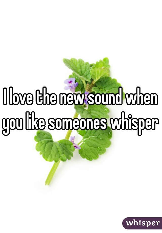 I love the new sound when you like someones whisper