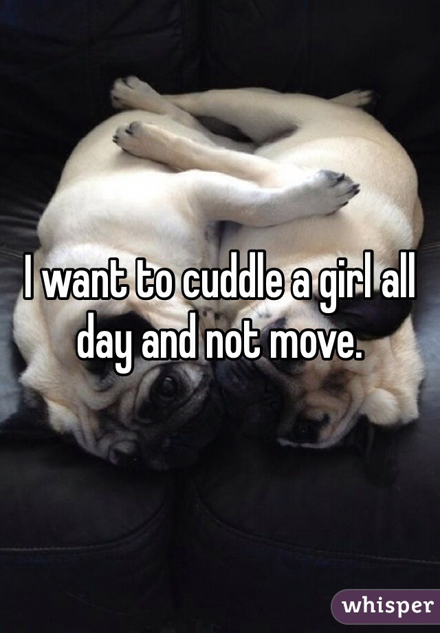 I want to cuddle a girl all day and not move.